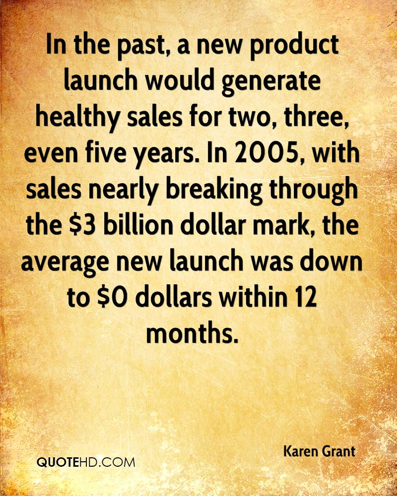 In the past, a new product launch would generate healthy sales for two, three, even five years. In 2005, with sales nearly breaking through the $3 billion dollar mark, the average new launch was down to $0 dollars within 12 months.