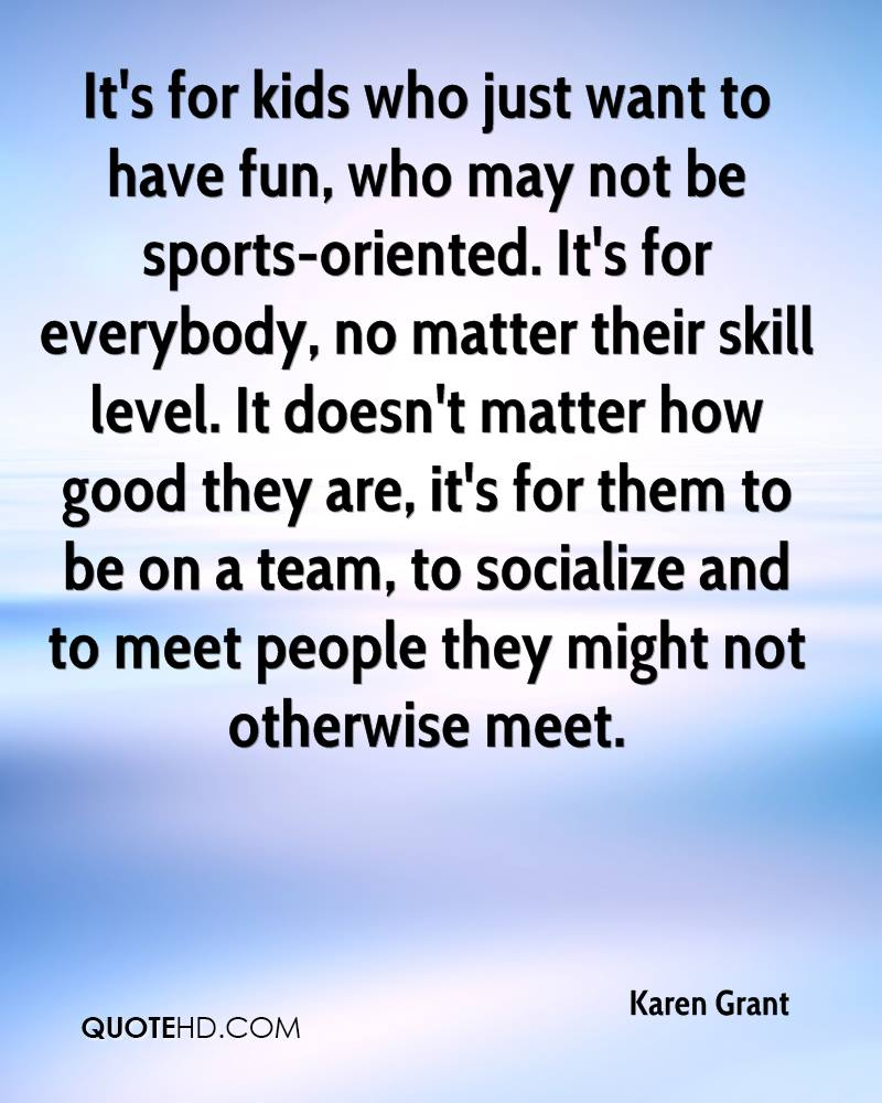 It's for kids who just want to have fun, who may not be sports-oriented. It's for everybody, no matter their skill level. It doesn't matter how good they are, it's for them to be on a team, to socialize and to meet people they might not otherwise meet.