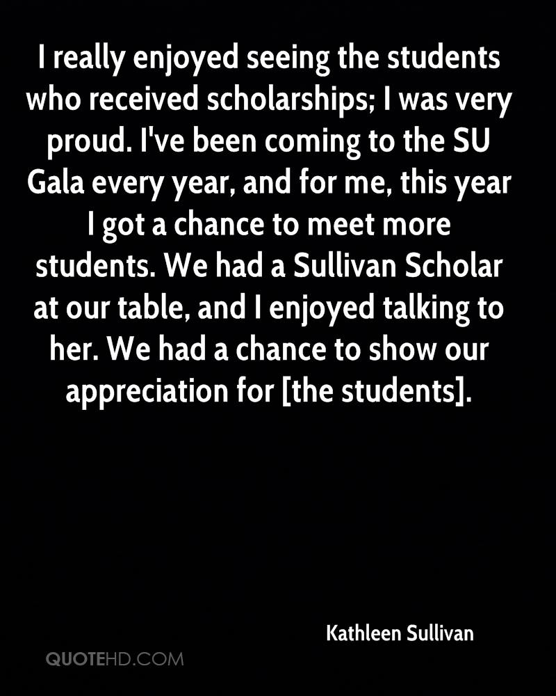 I really enjoyed seeing the students who received scholarships; I was very proud. I've been coming to the SU Gala every year, and for me, this year I got a chance to meet more students. We had a Sullivan Scholar at our table, and I enjoyed talking to her. We had a chance to show our appreciation for [the students].