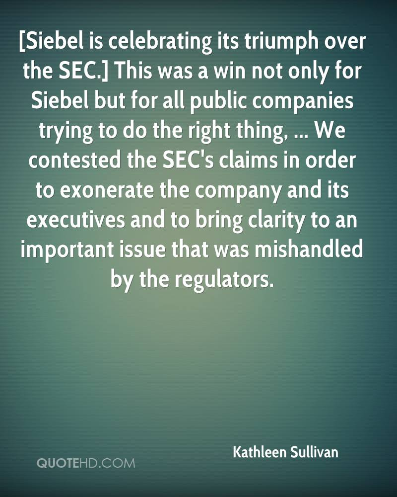 [Siebel is celebrating its triumph over the SEC.] This was a win not only for Siebel but for all public companies trying to do the right thing, ... We contested the SEC's claims in order to exonerate the company and its executives and to bring clarity to an important issue that was mishandled by the regulators.
