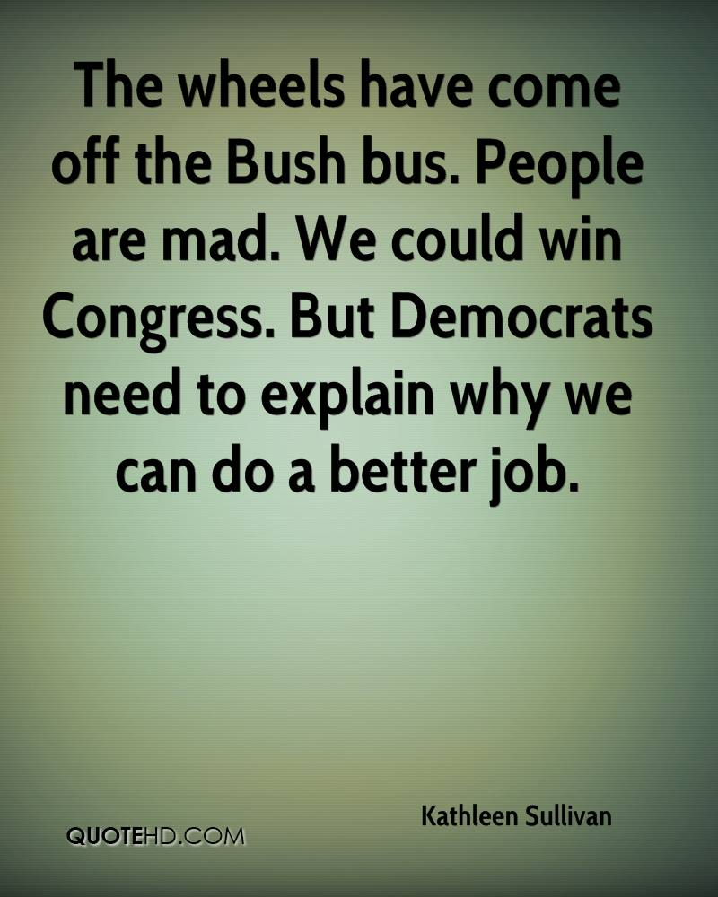 The wheels have come off the Bush bus. People are mad. We could win Congress. But Democrats need to explain why we can do a better job.