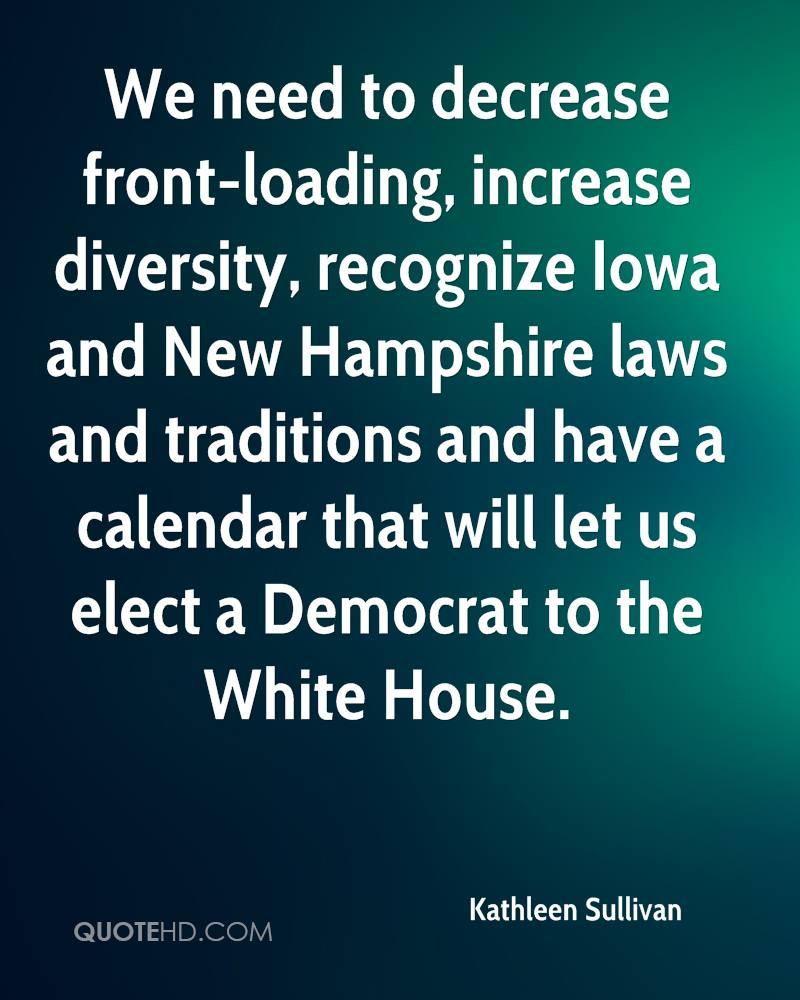 We need to decrease front-loading, increase diversity, recognize Iowa and New Hampshire laws and traditions and have a calendar that will let us elect a Democrat to the White House.