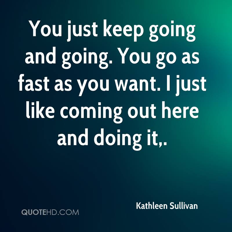 You just keep going and going. You go as fast as you want. I just like coming out here and doing it.