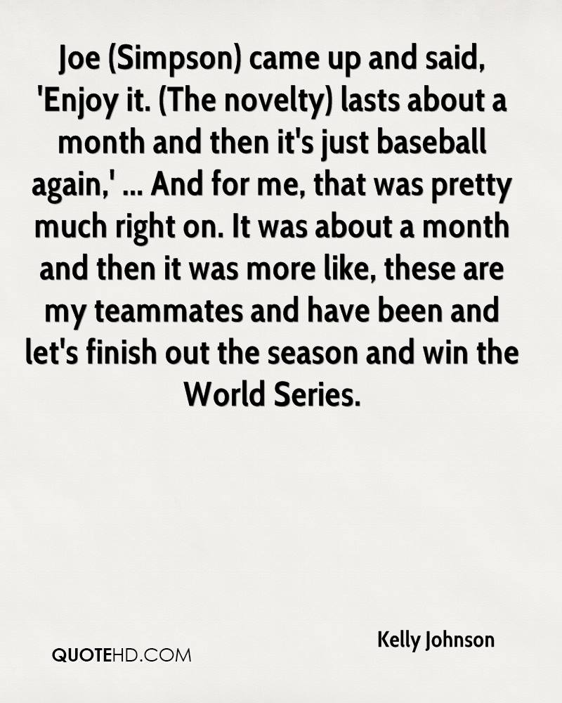 Joe (Simpson) came up and said, 'Enjoy it. (The novelty) lasts about a month and then it's just baseball again,' ... And for me, that was pretty much right on. It was about a month and then it was more like, these are my teammates and have been and let's finish out the season and win the World Series.