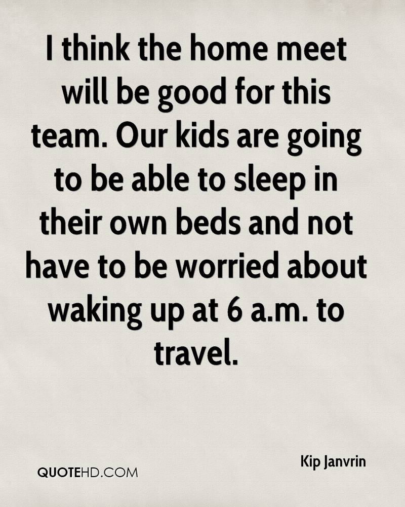I think the home meet will be good for this team. Our kids are going to be able to sleep in their own beds and not have to be worried about waking up at 6 a.m. to travel.
