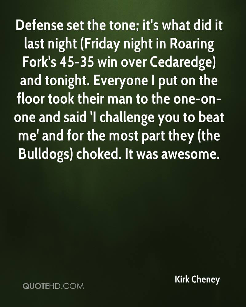 Defense set the tone; it's what did it last night (Friday night in Roaring Fork's 45-35 win over Cedaredge) and tonight. Everyone I put on the floor took their man to the one-on-one and said 'I challenge you to beat me' and for the most part they (the Bulldogs) choked. It was awesome.