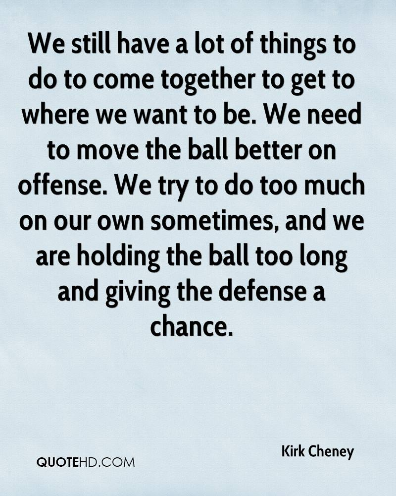 We still have a lot of things to do to come together to get to where we want to be. We need to move the ball better on offense. We try to do too much on our own sometimes, and we are holding the ball too long and giving the defense a chance.