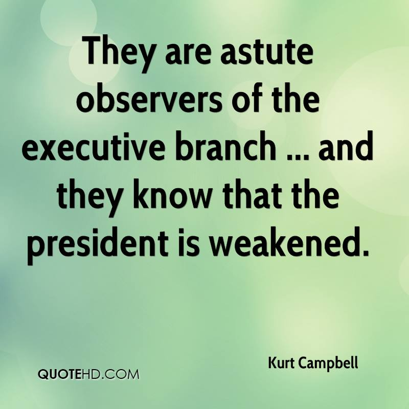 They are astute observers of the executive branch ... and they know that the president is weakened.