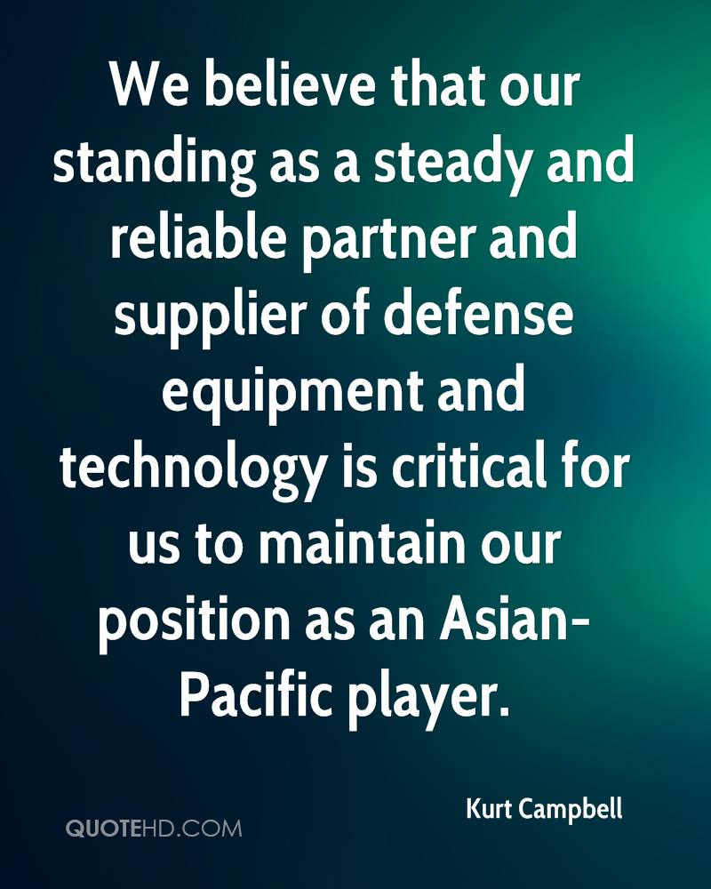 We believe that our standing as a steady and reliable partner and supplier of defense equipment and technology is critical for us to maintain our position as an Asian-Pacific player.