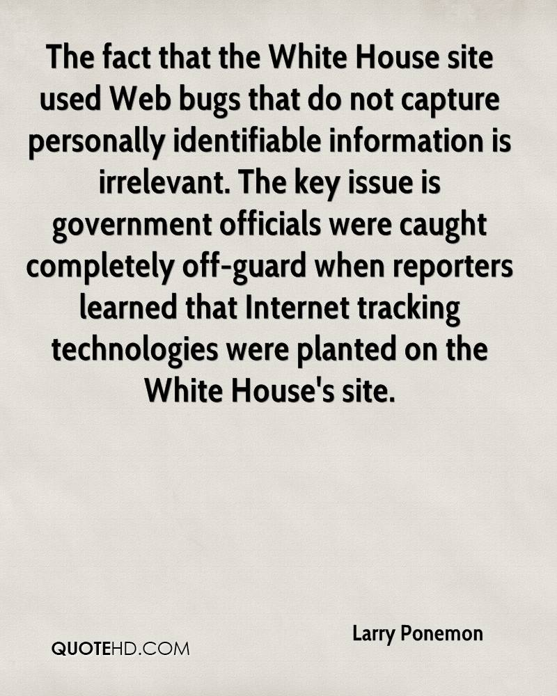 The fact that the White House site used Web bugs that do not capture personally identifiable information is irrelevant. The key issue is government officials were caught completely off-guard when reporters learned that Internet tracking technologies were planted on the White House's site.