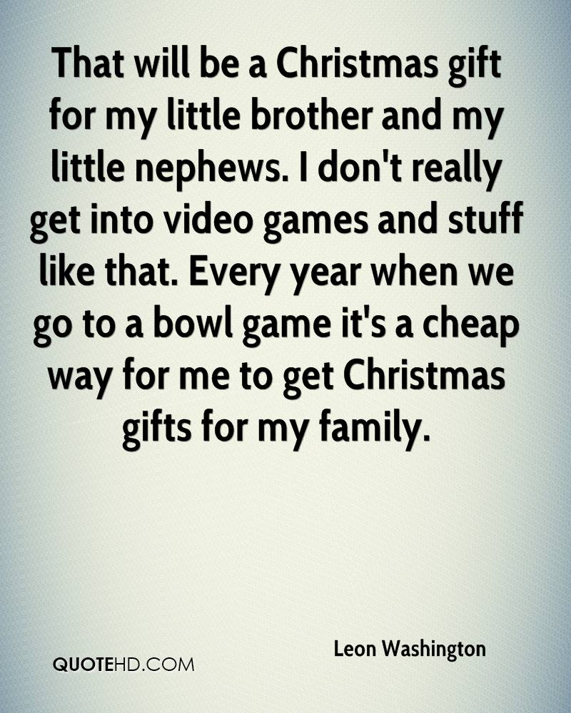 That will be a Christmas gift for my little brother and my little nephews. I don't really get into video games and stuff like that. Every year when we go to a bowl game it's a cheap way for me to get Christmas gifts for my family.