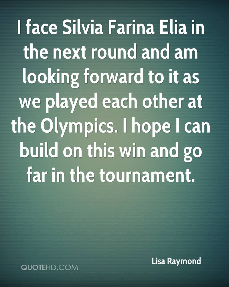 I face Silvia Farina Elia in the next round and am looking forward to it as we played each other at the Olympics. I hope I can build on this win and go far in the tournament.