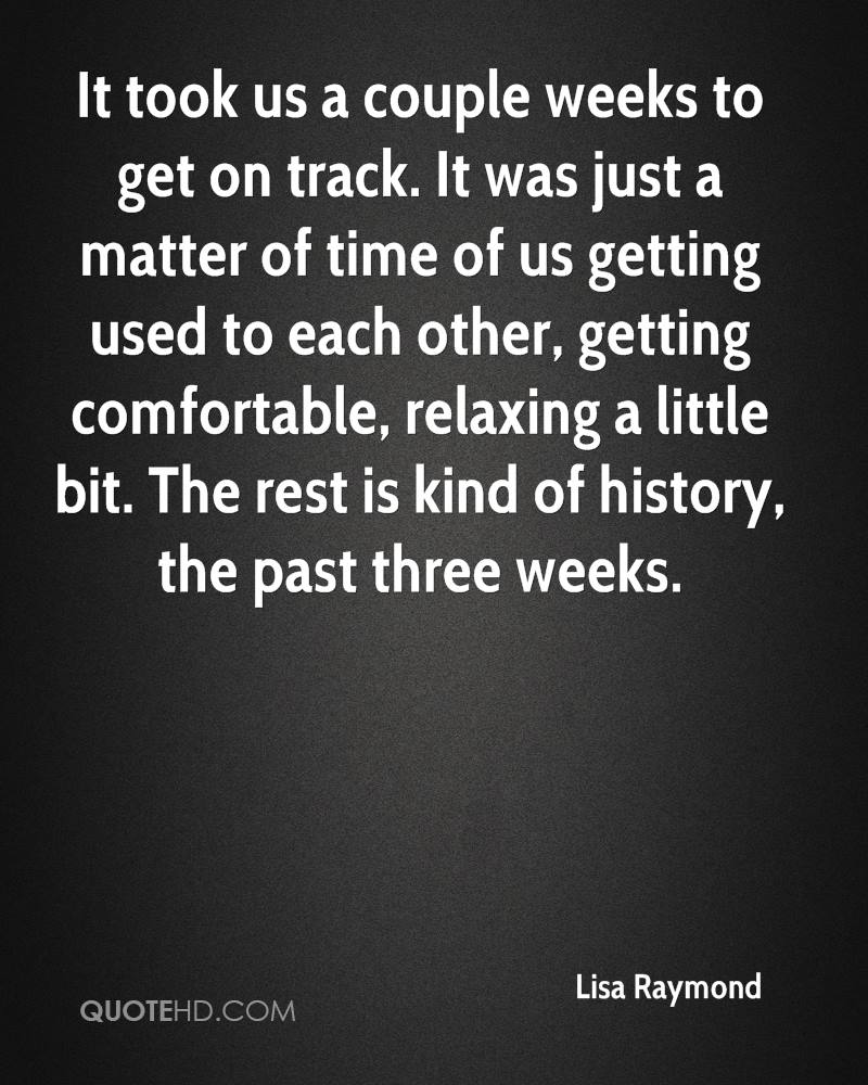 It took us a couple weeks to get on track. It was just a matter of time of us getting used to each other, getting comfortable, relaxing a little bit. The rest is kind of history, the past three weeks.