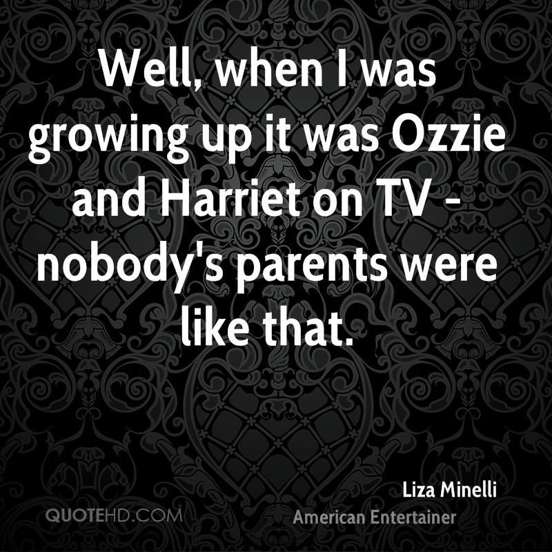 Well, when I was growing up it was Ozzie and Harriet on TV - nobody's parents were like that.