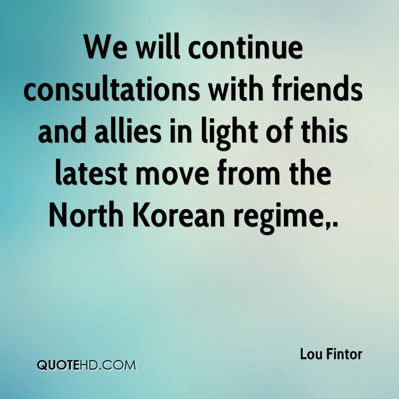 We will continue consultations with friends and allies in light of this latest move from the North Korean regime.