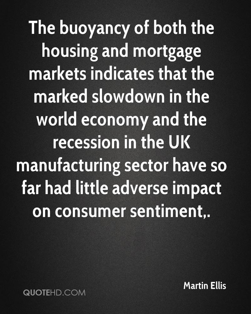 The buoyancy of both the housing and mortgage markets indicates that the marked slowdown in the world economy and the recession in the UK manufacturing sector have so far had little adverse impact on consumer sentiment.