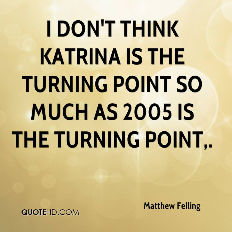 I don't think Katrina is the turning point so much as 2005 is the turning point.