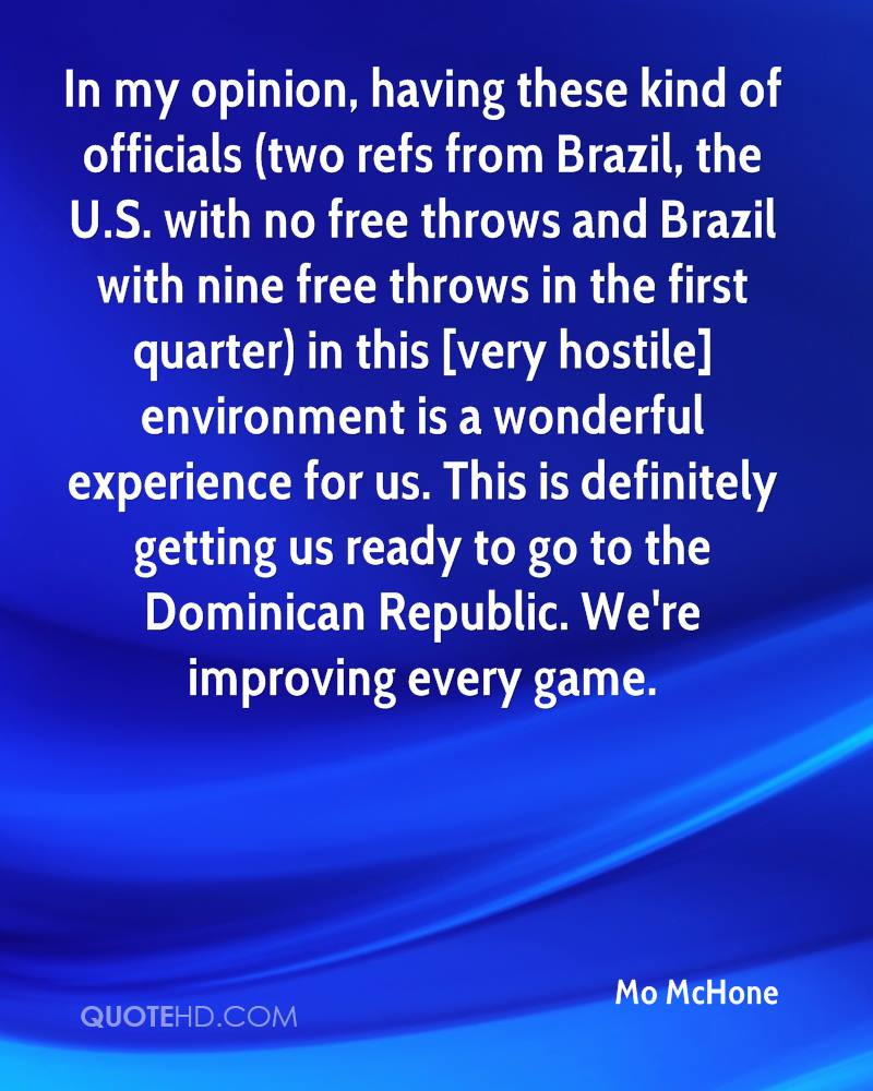 In my opinion, having these kind of officials (two refs from Brazil, the U.S. with no free throws and Brazil with nine free throws in the first quarter) in this [very hostile] environment is a wonderful experience for us. This is definitely getting us ready to go to the Dominican Republic. We're improving every game.