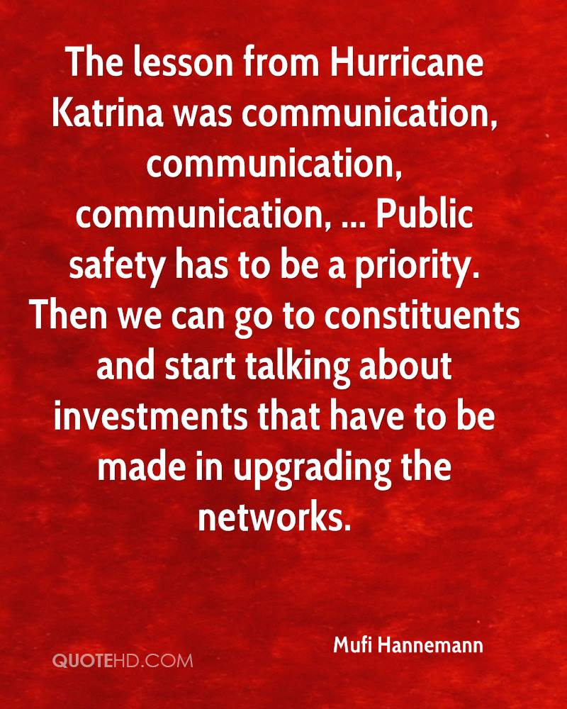 The lesson from Hurricane Katrina was communication, communication, communication, ... Public safety has to be a priority. Then we can go to constituents and start talking about investments that have to be made in upgrading the networks.
