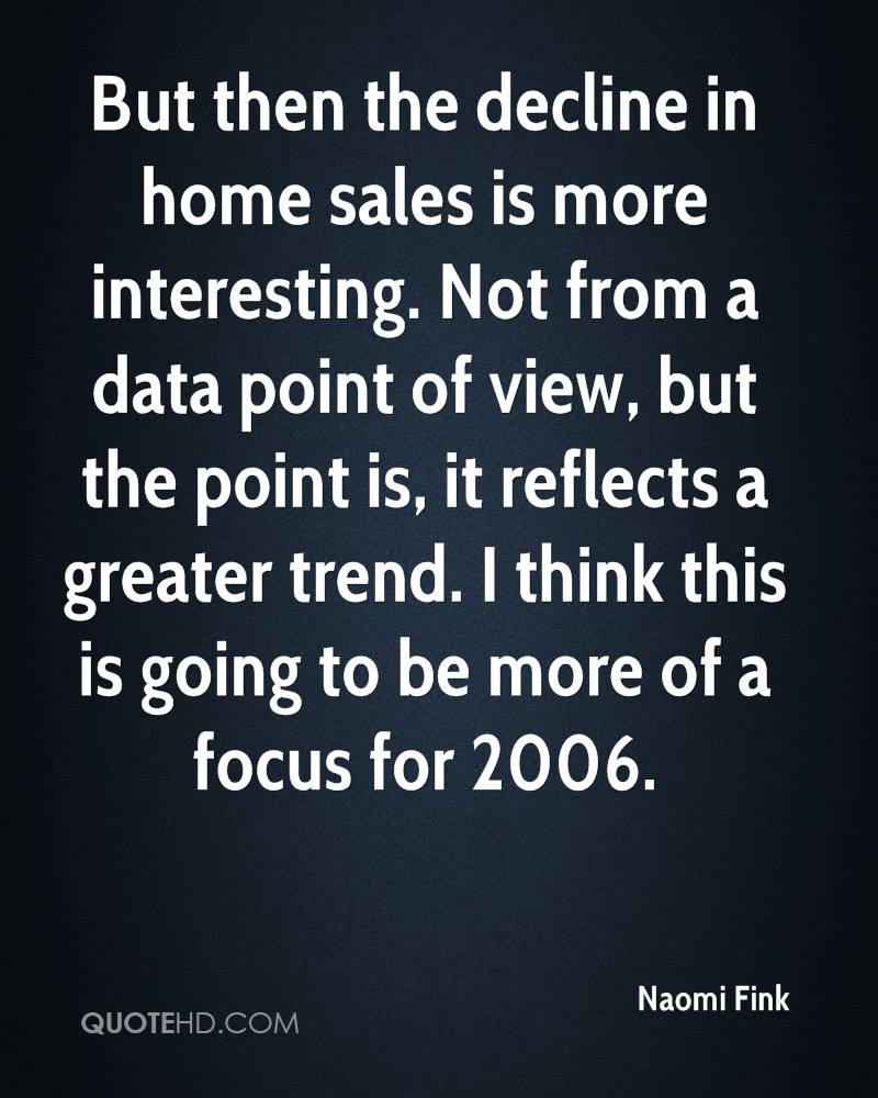 But then the decline in home sales is more interesting. Not from a data point of view, but the point is, it reflects a greater trend. I think this is going to be more of a focus for 2006.