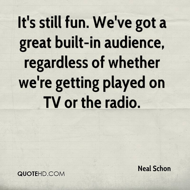 It's still fun. We've got a great built-in audience, regardless of whether we're getting played on TV or the radio.