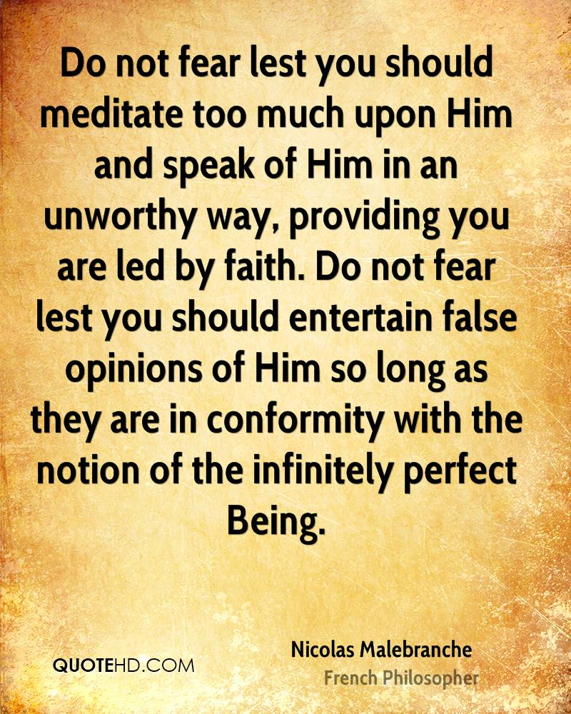 Do not fear lest you should meditate too much upon Him and speak of Him in an unworthy way, providing you are led by faith. Do not fear lest you should entertain false opinions of Him so long as they are in conformity with the notion of the infinitely perfect Being.