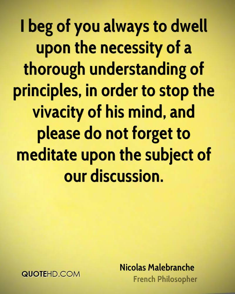 I beg of you always to dwell upon the necessity of a thorough understanding of principles, in order to stop the vivacity of his mind, and please do not forget to meditate upon the subject of our discussion.