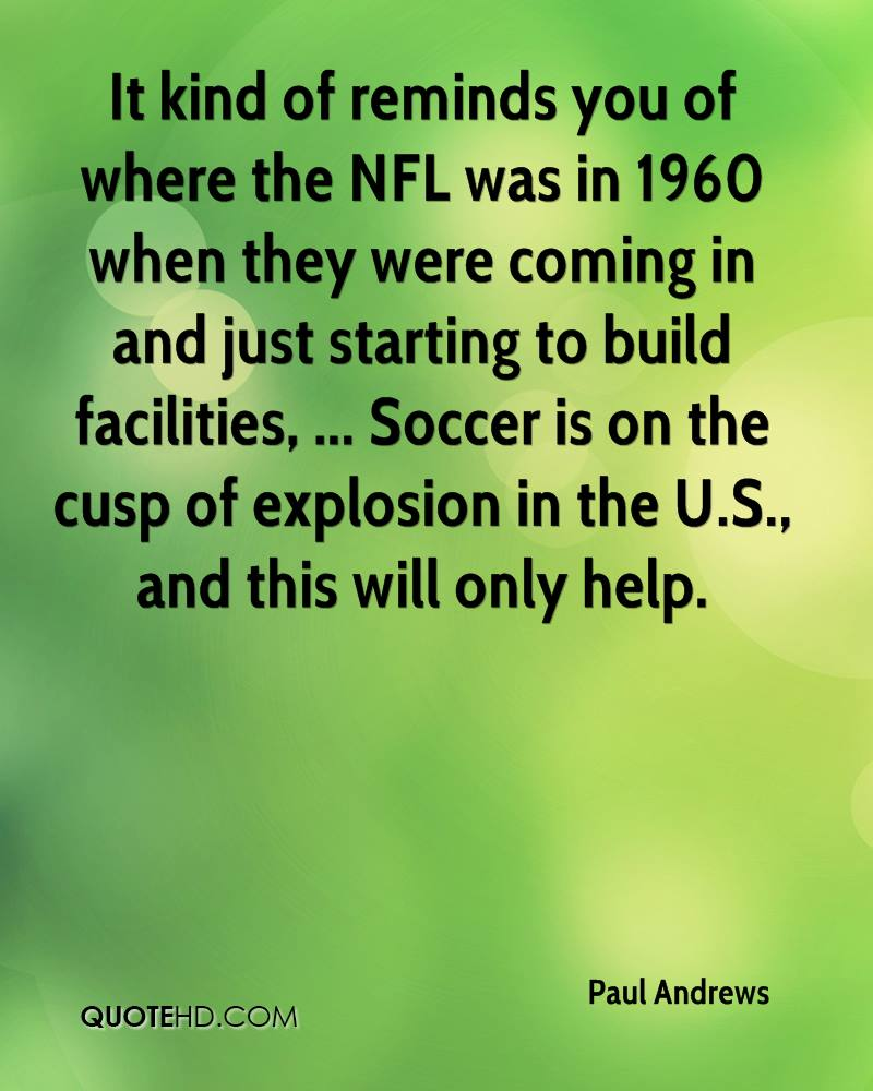 It kind of reminds you of where the NFL was in 1960 when they were coming in and just starting to build facilities, ... Soccer is on the cusp of explosion in the U.S., and this will only help.