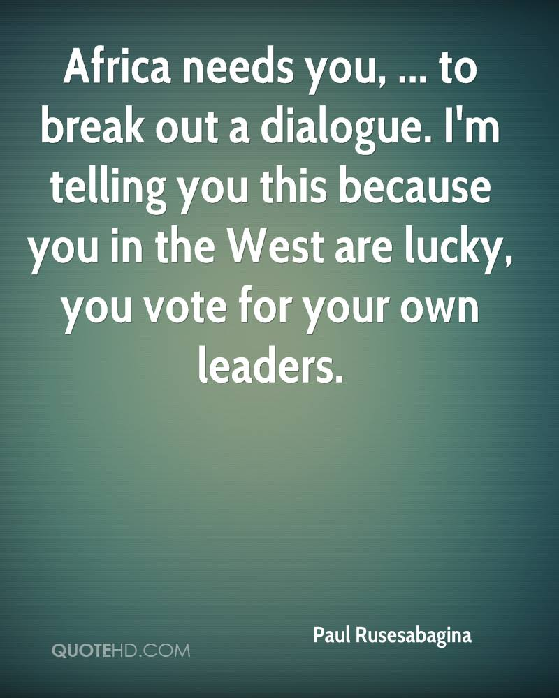 Africa needs you, ... to break out a dialogue. I'm telling you this because you in the West are lucky, you vote for your own leaders.