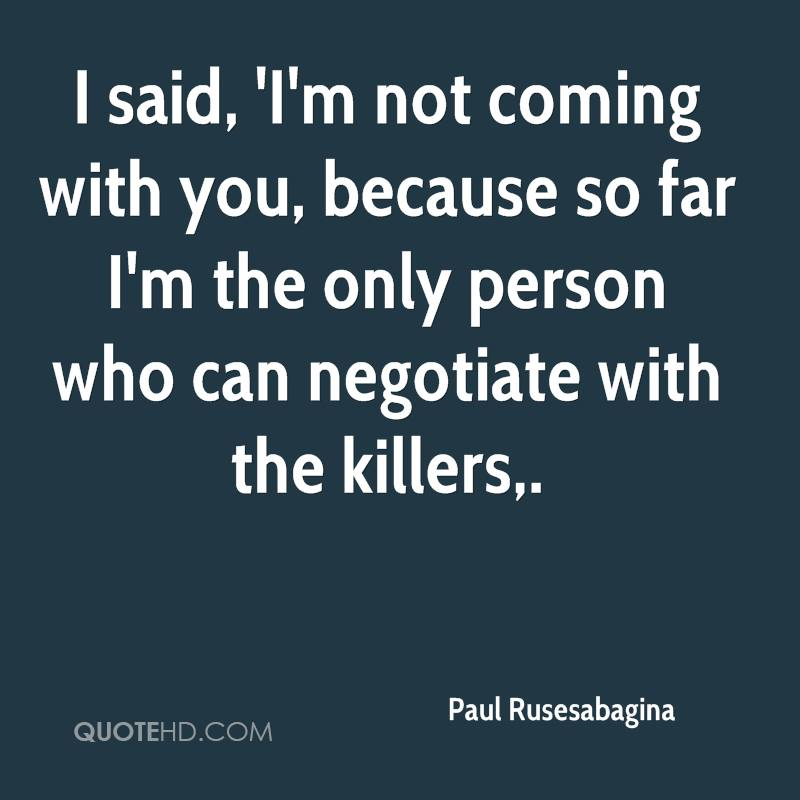 I said, 'I'm not coming with you, because so far I'm the only person who can negotiate with the killers.