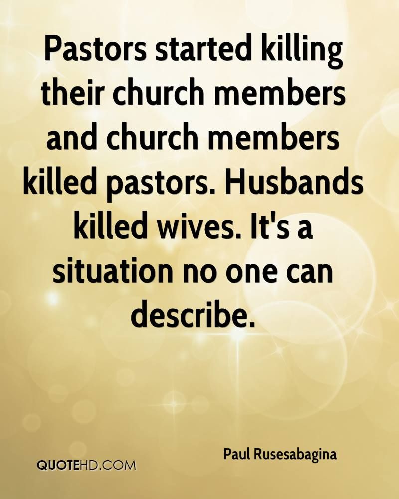 Pastors started killing their church members and church members killed pastors. Husbands killed wives. It's a situation no one can describe.