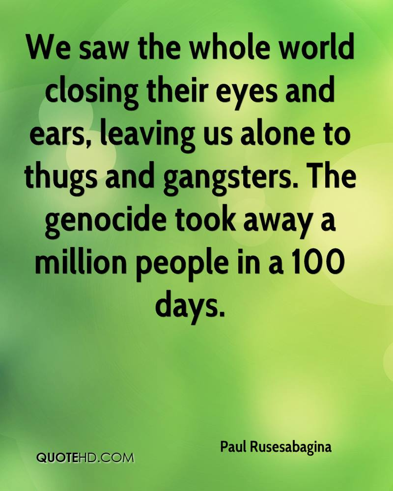 We saw the whole world closing their eyes and ears, leaving us alone to thugs and gangsters. The genocide took away a million people in a 100 days.