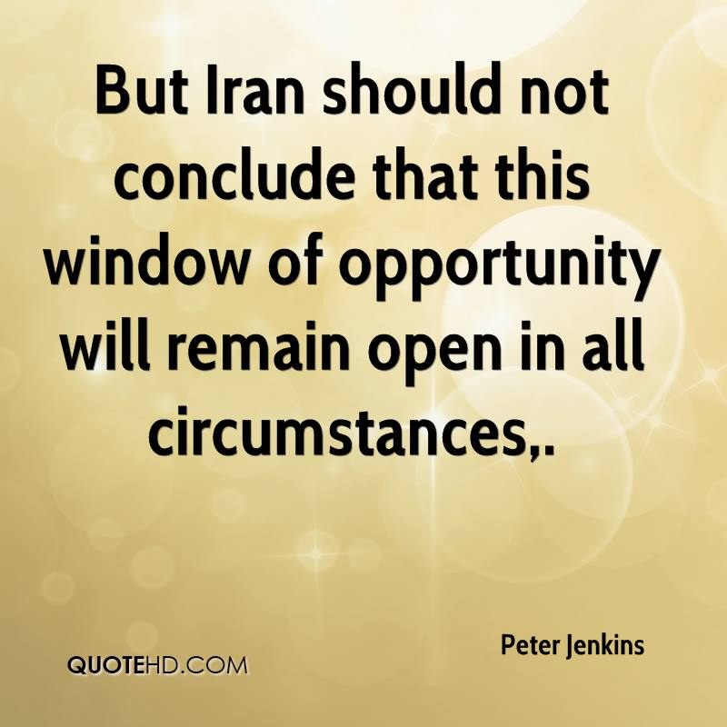 But Iran should not conclude that this window of opportunity will remain open in all circumstances.