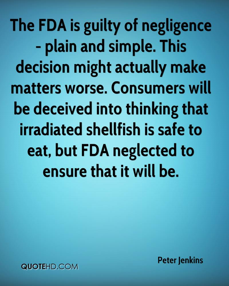 The FDA is guilty of negligence - plain and simple. This decision might actually make matters worse. Consumers will be deceived into thinking that irradiated shellfish is safe to eat, but FDA neglected to ensure that it will be.