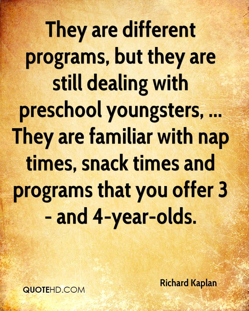 They are different programs, but they are still dealing with preschool youngsters, ... They are familiar with nap times, snack times and programs that you offer 3- and 4-year-olds.