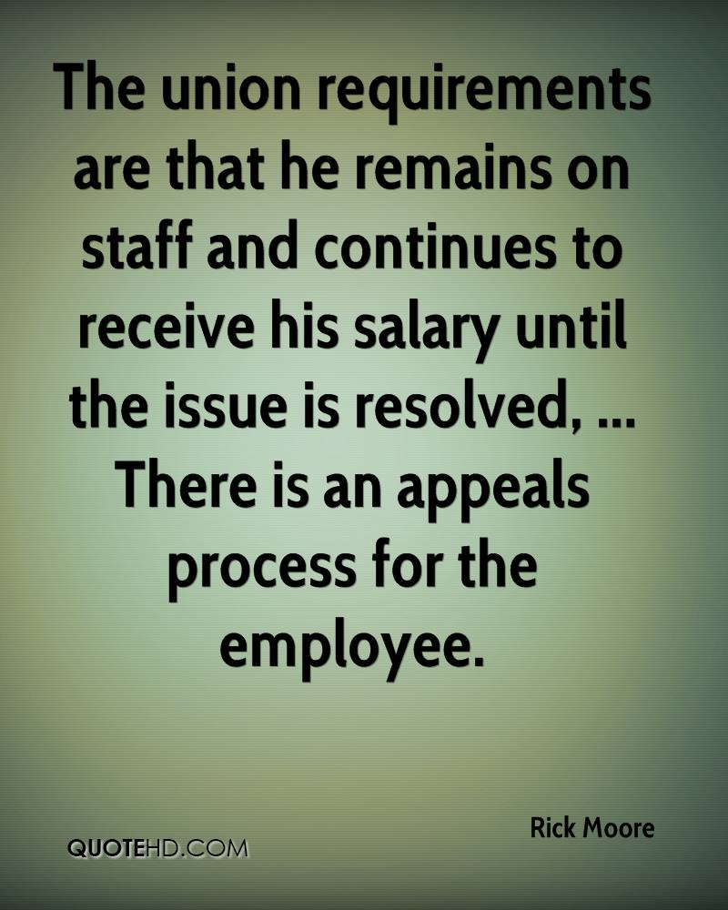 The union requirements are that he remains on staff and continues to receive his salary until the issue is resolved, ... There is an appeals process for the employee.