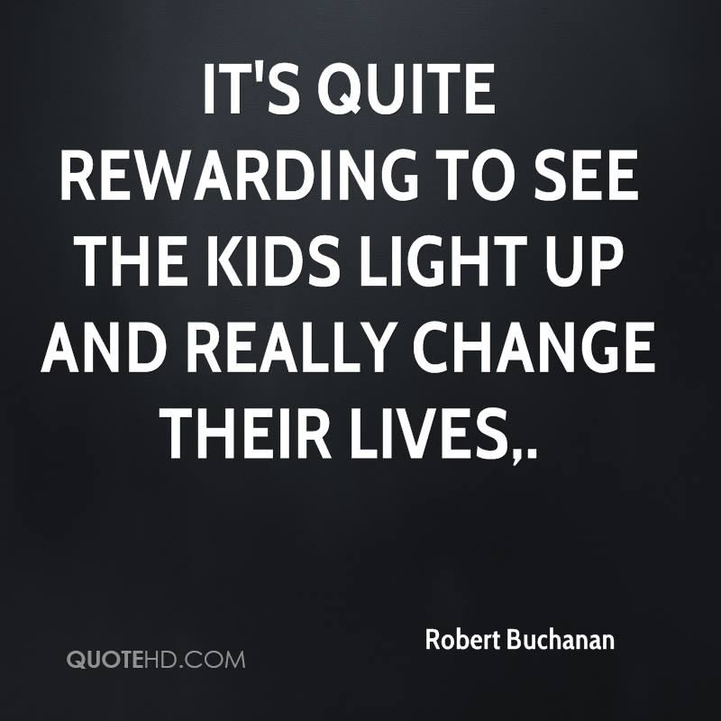 It's quite rewarding to see the kids light up and really change their lives.