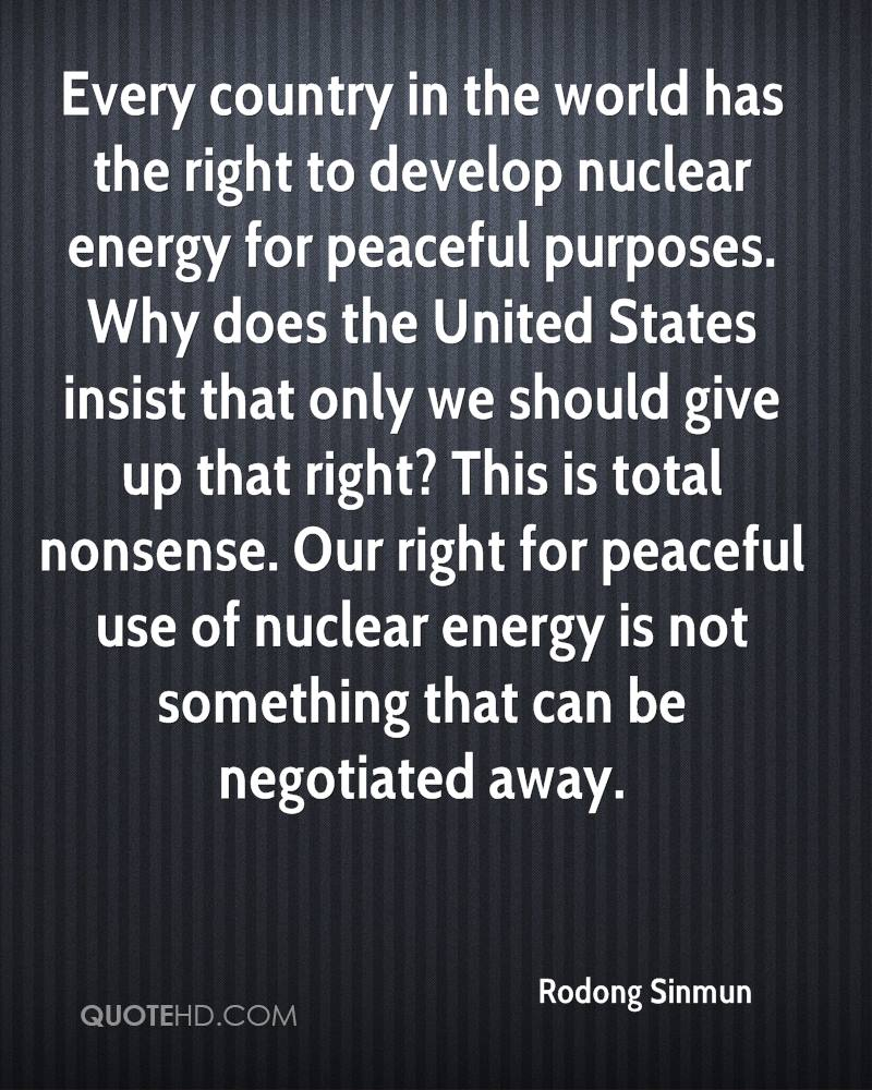 Every country in the world has the right to develop nuclear energy for peaceful purposes. Why does the United States insist that only we should give up that right? This is total nonsense. Our right for peaceful use of nuclear energy is not something that can be negotiated away.