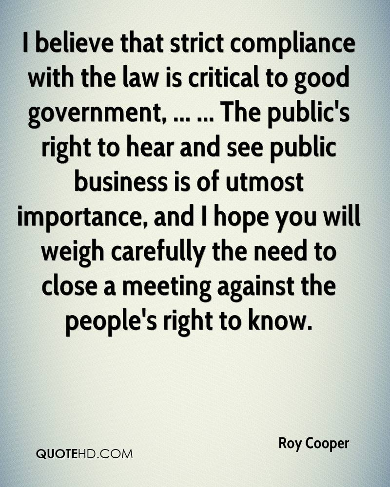 I believe that strict compliance with the law is critical to good government, ... ... The public's right to hear and see public business is of utmost importance, and I hope you will weigh carefully the need to close a meeting against the people's right to know.