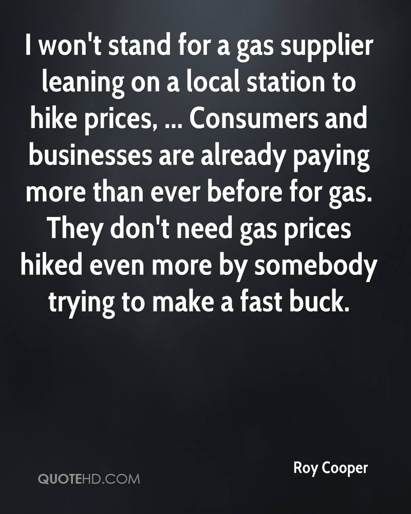 I won't stand for a gas supplier leaning on a local station to hike prices, ... Consumers and businesses are already paying more than ever before for gas. They don't need gas prices hiked even more by somebody trying to make a fast buck.