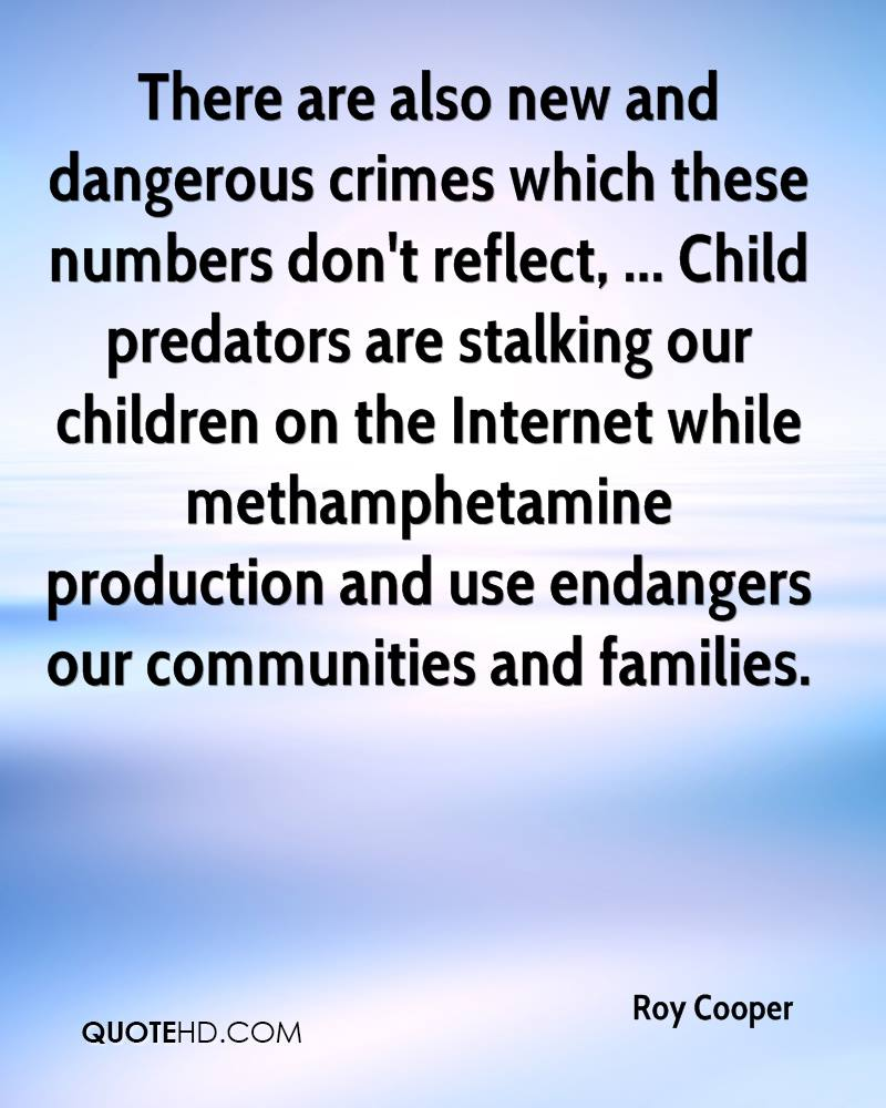 There are also new and dangerous crimes which these numbers don't reflect, ... Child predators are stalking our children on the Internet while methamphetamine production and use endangers our communities and families.