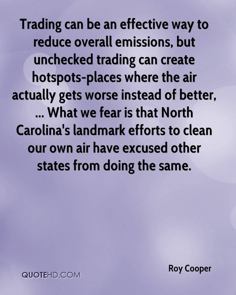 Trading can be an effective way to reduce overall emissions, but unchecked trading can create hotspots-places where the air actually gets worse instead of better, ... What we fear is that North Carolina's landmark efforts to clean our own air have excused other states from doing the same.