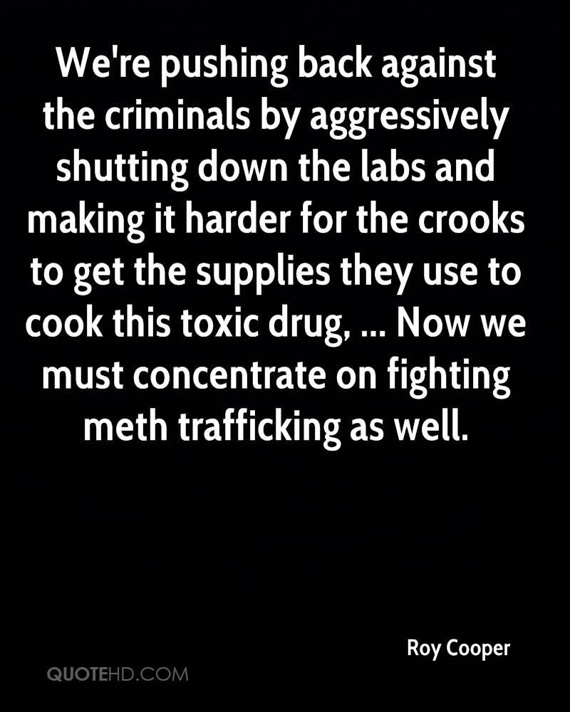We're pushing back against the criminals by aggressively shutting down the labs and making it harder for the crooks to get the supplies they use to cook this toxic drug, ... Now we must concentrate on fighting meth trafficking as well.
