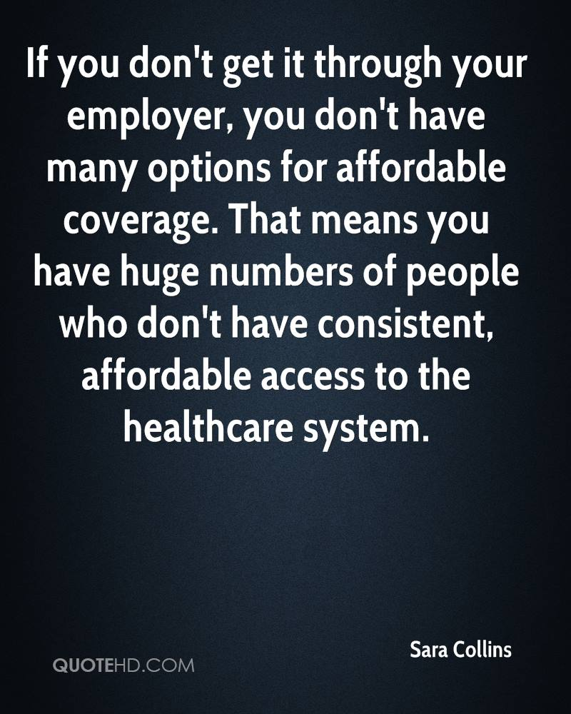If you don't get it through your employer, you don't have many options for affordable coverage. That means you have huge numbers of people who don't have consistent, affordable access to the healthcare system.