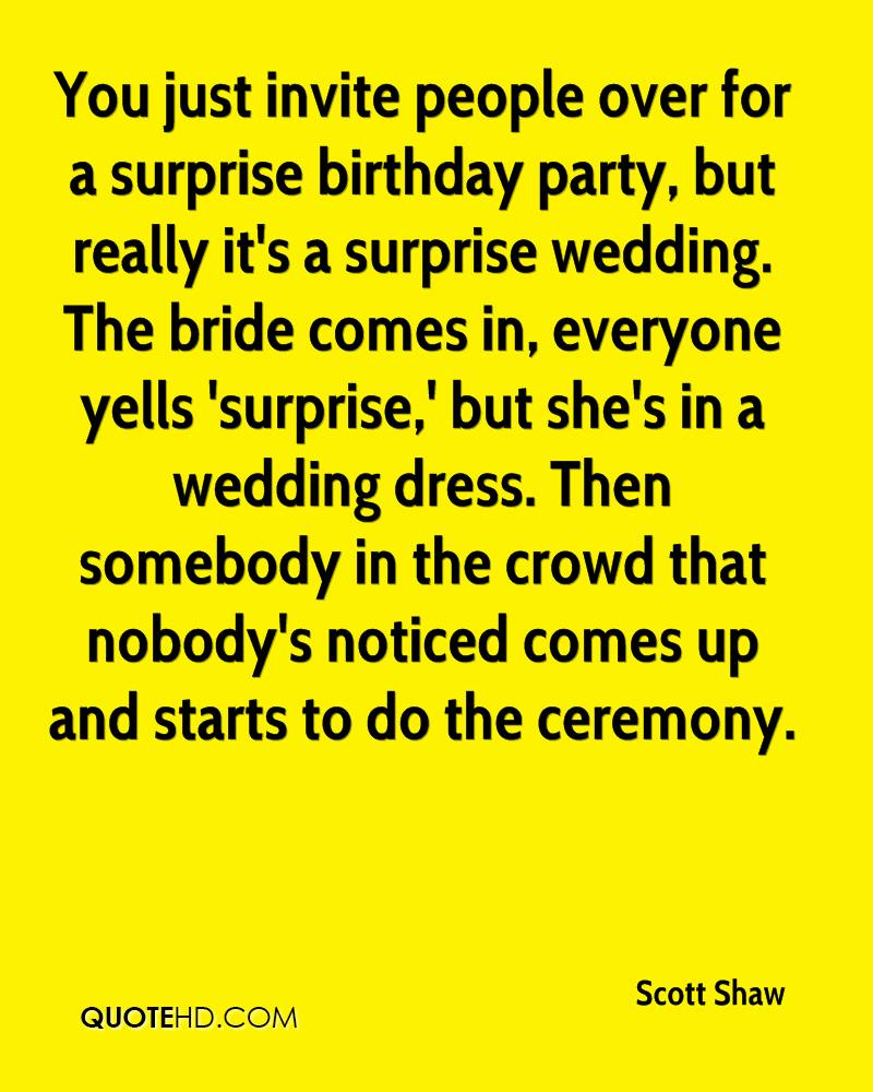 Scott shaw quotes quotehd you just invite people over for a surprise birthday party but really its a surprise filmwisefo