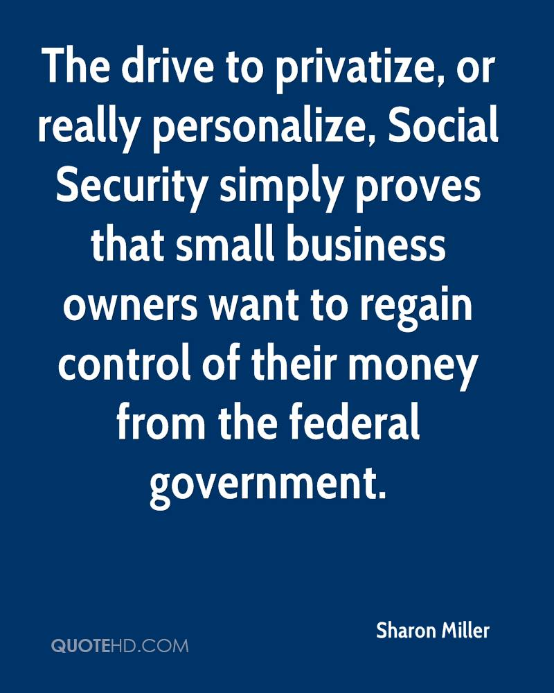 The drive to privatize, or really personalize, Social Security simply proves that small business owners want to regain control of their money from the federal government.