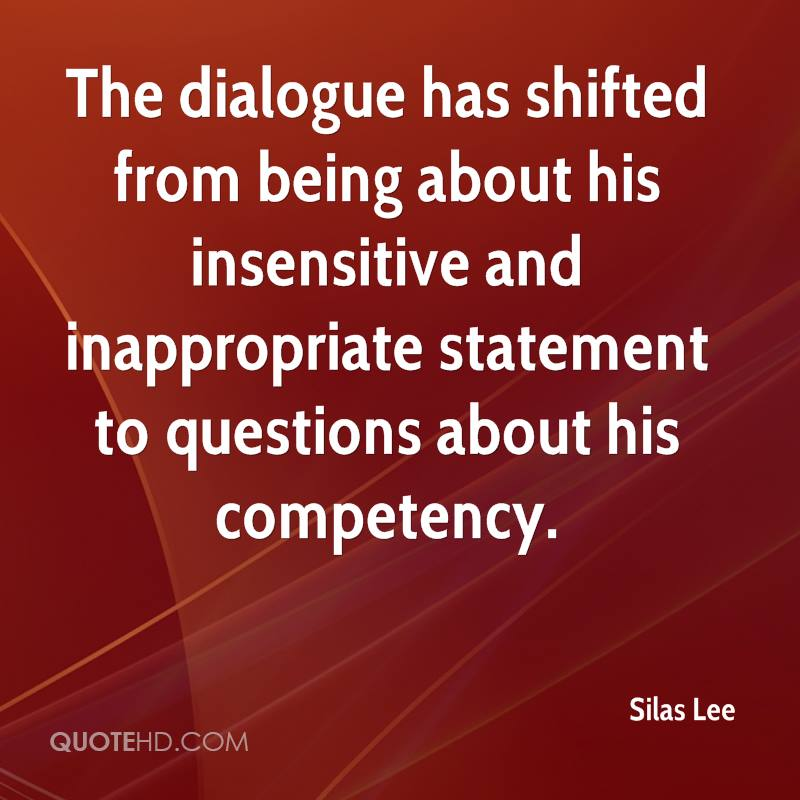 The dialogue has shifted from being about his insensitive and inappropriate statement to questions about his competency.
