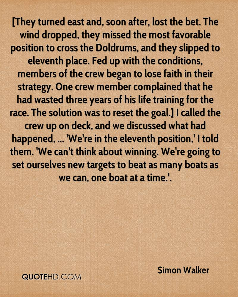[They turned east and, soon after, lost the bet. The wind dropped, they missed the most favorable position to cross the Doldrums, and they slipped to eleventh place. Fed up with the conditions, members of the crew began to lose faith in their strategy. One crew member complained that he had wasted three years of his life training for the race. The solution was to reset the goal.] I called the crew up on deck, and we discussed what had happened, ... 'We're in the eleventh position,' I told them. 'We can't think about winning. We're going to set ourselves new targets to beat as many boats as we can, one boat at a time.'.