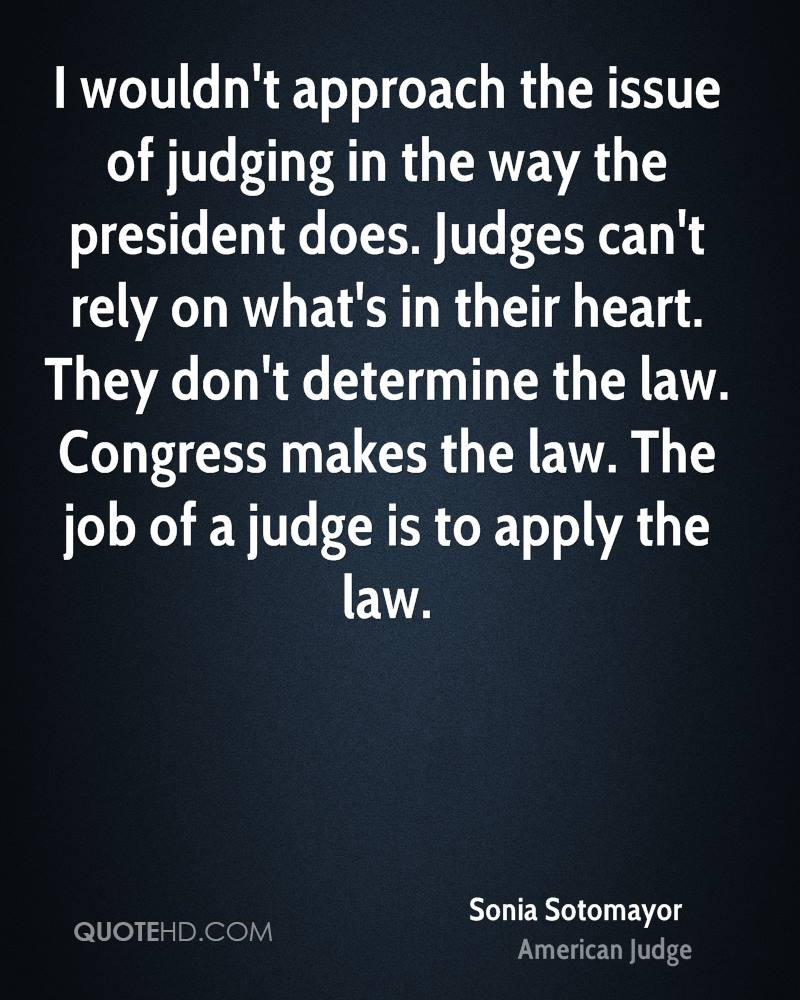 I wouldn't approach the issue of judging in the way the president does. Judges can't rely on what's in their heart. They don't determine the law. Congress makes the law. The job of a judge is to apply the law.