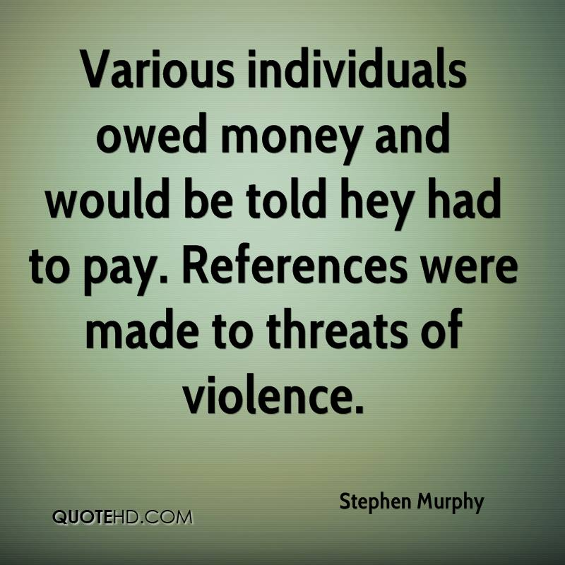 Various individuals owed money and would be told hey had to pay. References were made to threats of violence.